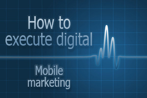 How to execute digital - mobile marketing
