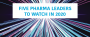 20 for 2020 – Five pharma leaders to watch in 2020